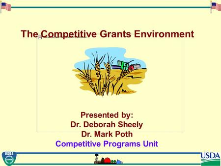 The Competitive Grants Environment Presented by: Dr. Deborah Sheely Dr. Mark Poth Competitive Programs Unit.