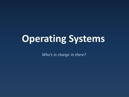 Operating Systems Who's in charge in there?. Types of Software Application Software : Does things we want to do System Software : Does things we need.