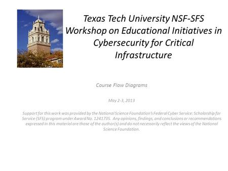Texas Tech University NSF-SFS Workshop on Educational Initiatives in Cybersecurity for Critical Infrastructure Course Flow Diagrams May 2-3, 2013 Support.