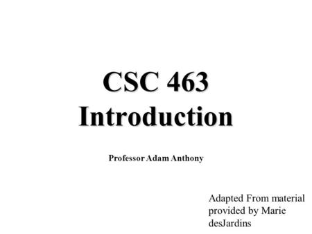 CSC 463 Introduction Professor Adam Anthony Adapted From material provided by Marie desJardins.