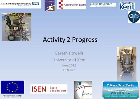 Activity 2 Progress Gareth Howells University of Kent June 2012 ISEN Lille 1 Part-financed by the European Regional Development Fund.