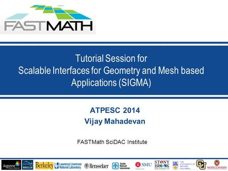 1 ATPESC 2014 Vijay Mahadevan Tutorial Session for Scalable Interfaces for Geometry and Mesh based Applications (SIGMA) FASTMath SciDAC Institute.