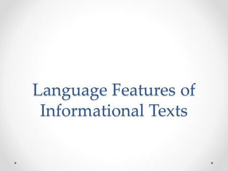 Language Features of Informational Texts. General Features Usually written present tense Normally written in the third person Provides clear information.