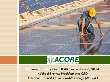 Broward County Go SOLAR Fest – June 6, 2014 Michael Brower, President and CEO American Council On Renewable Energy (ACORE)