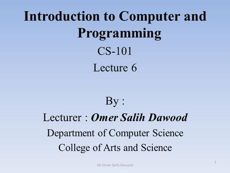 Introduction to Computer and Programming CS-101 Lecture 6 By : Lecturer : Omer Salih Dawood Department of Computer Science College of Arts and Science.