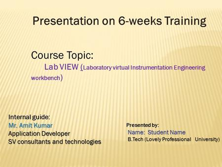 Presentation on 6-weeks Training Course Topic: Lab VIEW ( Laboratory virtual Instrumentation Engineering workbench ) Internal guide: Mr. Amit Kumar Application.