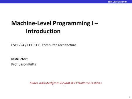 1 Saint Louis University Machine-Level Programming I – Introduction CSCI 224 / ECE 317: Computer Architecture Instructor: Prof. Jason Fritts Slides adapted.
