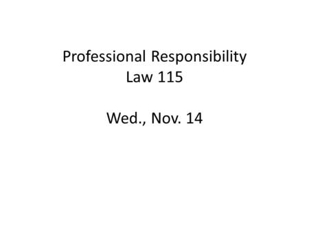 Professional Responsibility Law 115 Wed., Nov. 14.