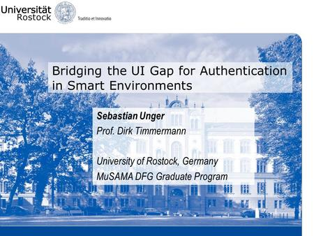 Bridging the UI Gap for Authentication in Smart Environments Sebastian Unger Prof. Dirk Timmermann University of Rostock, Germany MuSAMA DFG Graduate Program.