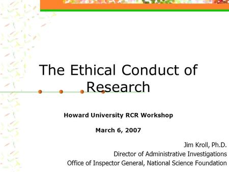 The Ethical Conduct of Research Howard University RCR Workshop March 6, 2007 Jim Kroll, Ph.D. Director of Administrative Investigations Office of Inspector.
