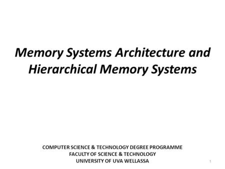 COMPUTER SCIENCE & TECHNOLOGY DEGREE PROGRAMME FACULTY OF SCIENCE & TECHNOLOGY UNIVERSITY OF UVA WELLASSA 1 Memory Systems Architecture and Hierarchical.