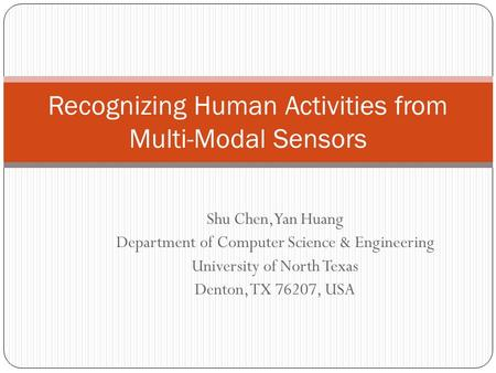 Shu Chen,Yan Huang Department of Computer Science & Engineering University of North Texas Denton, TX 76207, USA Recognizing Human Activities from Multi-Modal.
