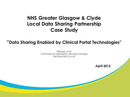"NHS Greater Glasgow & Clyde Local Data Sharing Partnership Case Study "" Data Sharing Enabled by Clinical Portal Technologies"" George Lynch Information."