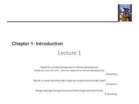 Chapter 1- Introduction Lecture 1 Ready, fire, aim (the fast approach to software development). Ready, aim, aim, aim, aim... (the slow approach to software.