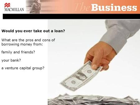 Would you ever take out a loan? What are the pros and cons of borrowing money from: family and friends? your bank? a venture capital group?