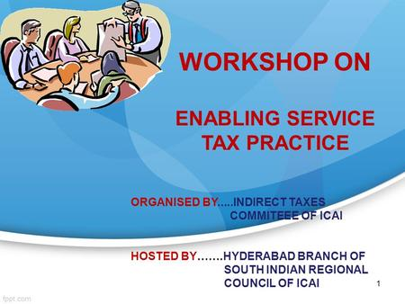 1 WORKSHOP ON ENABLING SERVICE TAX PRACTICE ORGANISED BY.....INDIRECT TAXES COMMITEEE <strong>OF</strong> ICAI HOSTED BY…….HYDERABAD BRANCH <strong>OF</strong> SOUTH INDIAN REGIONAL COUNCIL.