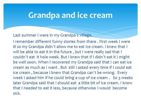 Grandpa and ice cream Last summer I were in my Grandpa`s village. I remember different funny stories from there . First week I were ill so my Grandpa didn`t.