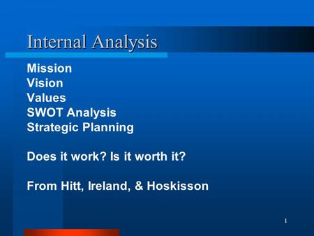 1 Internal Analysis Mission Vision Values SWOT Analysis Strategic Planning Does it work? Is it worth it? From Hitt, Ireland, & Hoskisson.