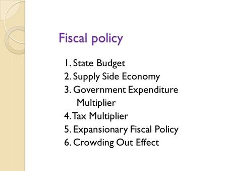 Fiscal policy 1. State Budget 2. Supply Side Economy 3. Government Expenditure Multiplier 4. Tax Multiplier 5. Expansionary Fiscal Policy 6. Crowding.