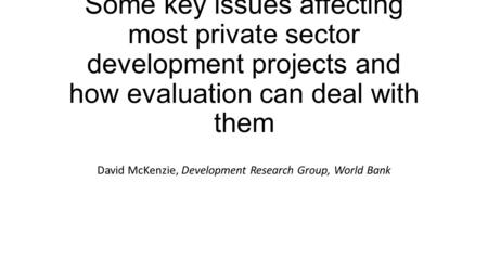 Some key issues affecting most private sector development projects and how evaluation can deal with them David McKenzie, Development Research Group, World.