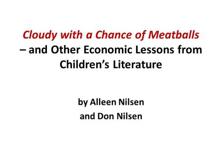 Cloudy with a Chance of Meatballs – and Other Economic Lessons from Children's Literature by Alleen Nilsen and Don Nilsen.