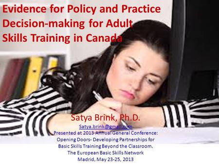 Evidence for Policy and Practice Decision-making for Adult Skills Training in Canada Satya Brink, Ph.D. Presented at 2013 Annual.