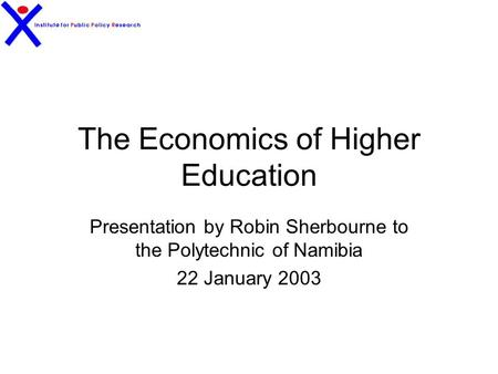 The Economics of Higher Education Presentation by Robin Sherbourne to the Polytechnic of Namibia 22 January 2003.