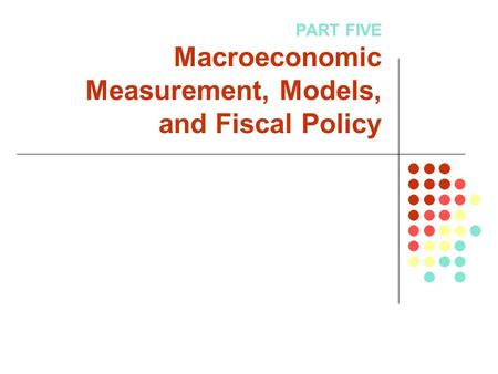 PART FIVE Macroeconomic Measurement, Models, and Fiscal Policy.