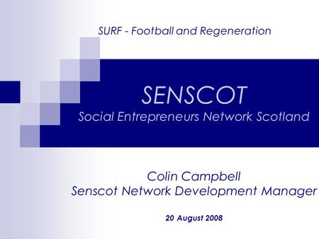 SURF - Football and Regeneration SENSCOT Social Entrepreneurs Network Scotland Colin Campbell Senscot Network Development Manager 20 August 2008.