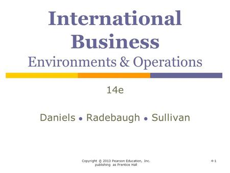 Copyright © 2013 Pearson Education, Inc. publishing as Prentice Hall 4-1 International Business Environments & Operations 14e Daniels ● Radebaugh ● Sullivan.