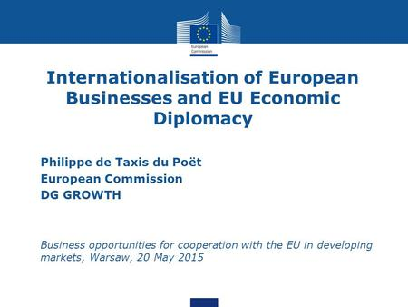 Internationalisation of European Businesses and EU Economic Diplomacy Philippe de Taxis du Poët European Commission DG GROWTH Business opportunities for.