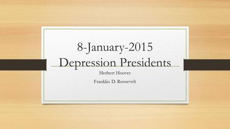 8-January-2015 Depression Presidents Herbert Hoover Franklin D. Roosevelt.