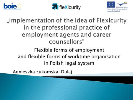 Flexible forms of employment and flexible forms of worktime organisation in Polish legal system Agnieszka Łukomska-Dulaj.