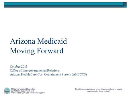 """Reaching across Arizona to provide comprehensive quality health care for those in need"" Arizona Medicaid Moving Forward October 2013 Office of Intergovernmental."