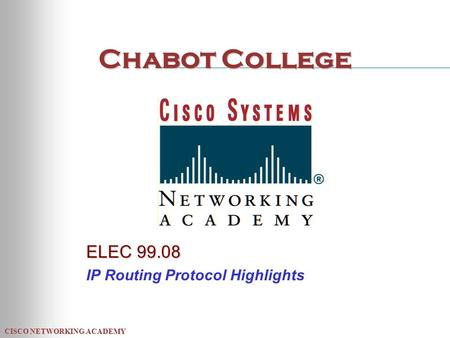CISCO NETWORKING ACADEMY Chabot College ELEC 99.08 IP Routing Protocol Highlights.