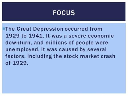  The Great Depression occurred from 1929 to 1941. It was a severe economic downturn, and millions of people were unemployed. It was caused by several.