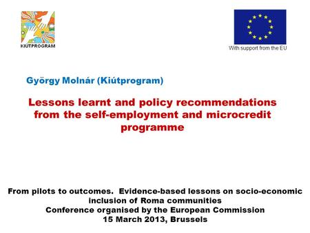 György Molnár (Kiútprogram) Lessons learnt and policy recommendations from the self-employment and microcredit programme With support from the EU From.