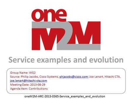 OneM2M-ARC-2013-0365-Service_examples_and_evolution Service examples and evolution Group Name: WG2 Source: Philip Jacobs, Cisco Systems,