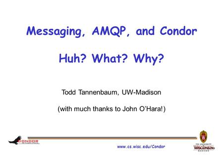 Www.cs.wisc.edu/Condor www.amqp.org Messaging, AMQP, and Condor Huh? What? Why? Todd Tannenbaum, UW-Madison (with much thanks to John O'Hara!)