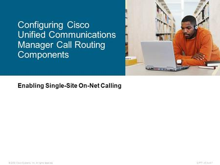 © 2008 Cisco Systems, Inc. All rights reserved.CIPT1 v6.0—4-1 Enabling Single-Site On-Net Calling Configuring Cisco Unified Communications Manager Call.