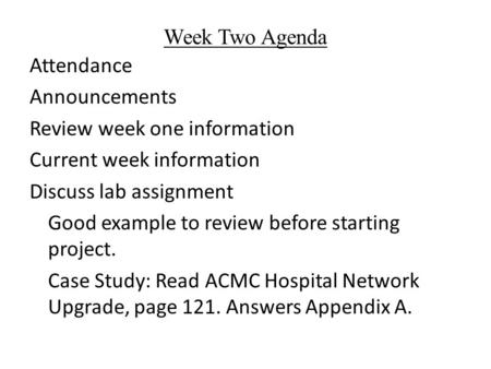Week Two Agenda Attendance Announcements Review week one information Current week information Discuss lab assignment Good example to review before starting.