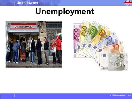 © 2011 wheresjenny.com Unemployment. © 2011 wheresjenny.com Unemployment NEWS Euro zone unemployment reaches all-time high.  The eurozone's stagnant.