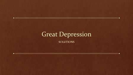 Great Depression SOLUTIONS. It's been a couple of weeks… At your tables, come up with at least 3 causes of the Great Depression Let's look at the human.