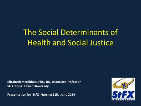 The Social Determinants of Health and Social Justice Elizabeth McGibbon, PhD, RN, Associate Professor St. Francis Xavier University Presentation for StFX.