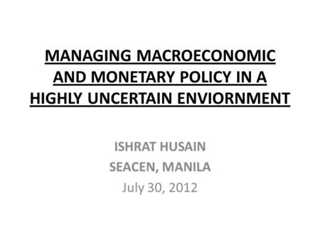 MANAGING MACROECONOMIC AND MONETARY POLICY IN A HIGHLY UNCERTAIN ENVIORNMENT ISHRAT HUSAIN SEACEN, MANILA July 30, 2012.