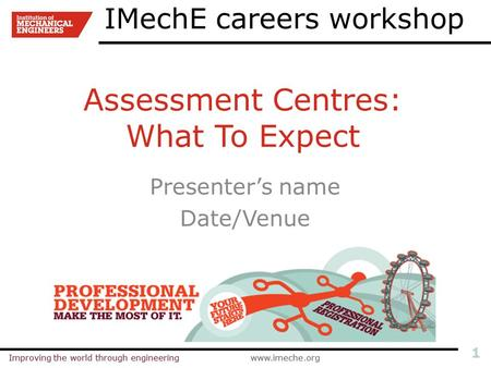Improving the world through engineeringwww.imeche.orgImproving the world through engineeringwww.imeche.org 1 Assessment Centres: What To Expect Presenter's.