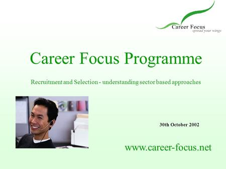 Career Focus Programme Recruitment and Selection - understanding sector based approaches www.career-focus.net 30th October 2002.