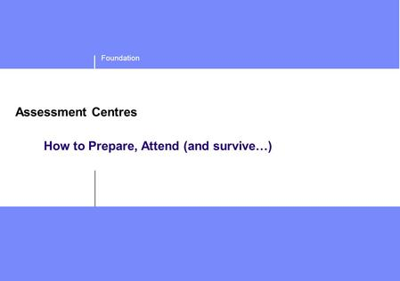 Foundation Assessment Centres How to Prepare, Attend (and survive…)