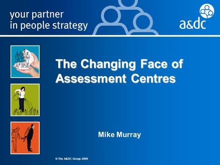 © 2008 The A&DC Group Ltd James Foster Marketing Manager © The A&DC Group 2009 The Changing Face of Assessment Centres Mike Murray.