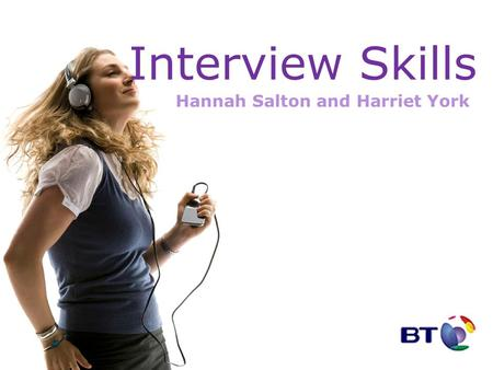 Interview Skills Hannah Salton and Harriet York. Agenda BT Types of Interview The recruitment process Preparation On the Day Interview Questions Afterwards.